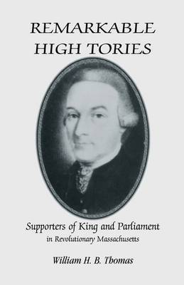 Remarkable High Tories: Supporters of King and Parliament in Revolutionary Massachusetts