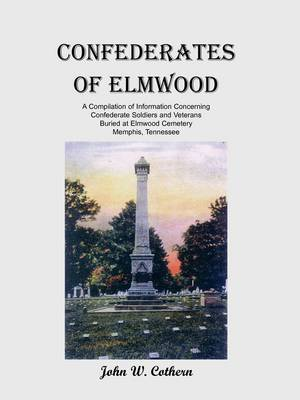 Confederates of Elmwood: A Compilation of Information Concerning Confederate Soldiers and Veterans Buried at Elmwood Cemetery, Memphis, Tennessee