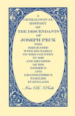 A Genealogical History of the Descendants of Joseph Peck, Who Emigrated with His Family to This Country in 1638; And Records of His Father's and Grandfather's Families in England; With the Pedigree Extending Back from Son to Father for Twenty Generations;