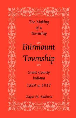 The Making of a Township: Fairmount Township, Grant Co., Indiana, 1829 to 1917