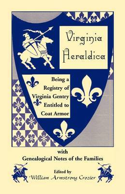 Virginia Heraldica. Being a Registry of Virginia Gentry Entitled to Coat Armor, with Genealogical Notes of the Families