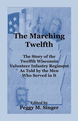 The Marching Twelfth: The Story of the Twelfth Wisconsin Volunteer Infantry Regiment as Told by the Men Who Served in It