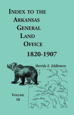 Index to the Arkansas General Land Office, 1820-1907, Volume Ten: Covering the Counties of Miller, Lafayette, Columbia, Ouchita, Calhoun and Clark