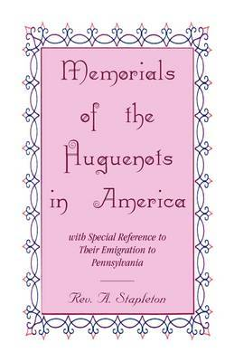 Memorials of the Huguenots in America, with Special Reference to Their Emigration to Pennsylvania