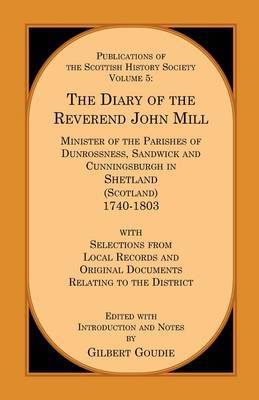 The Diary of the REV. John Mill: Minister of the Parishes of Dunrossness Sandwick and Cunningsburgh in Shetland 1740-1803 with Selections from Local Records and Original Documents Relating to the District