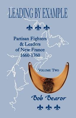Leading by Example, Partisan Fighters & Leaders of New France, 1660-1760  : Volume Two