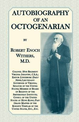 Autobiography of an Octogenarian. Robert Enoch Withers, M.D.: Colonel 18th Regiment Virginia Infantry, C.S.A.; Editor Lynchburg Daily News; Lieutenant-Governor of Virginia; Senator of the United States; Member of Board of Regents of the Smithsonian Instit