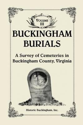 Buckingham Burials, a Survey of Cemeteries in Buckingham County, Virginia, Volume 3