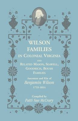 Wilson Families in Colonial Virginia and Related Mason, Seawell, Goodrich, Boush Families: Ancestors and Kin of Benjamin Wilson (1733-1814)