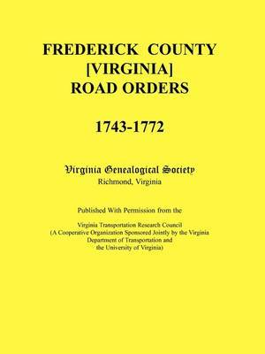 Frederick County, Virginia Road Orders, 1743-1772. Published with Permission from the Virginia Transportation Research Council (a Cooperative Organization Sponsored Jointly by the Virginia Department of Transportation and the University of Virginia