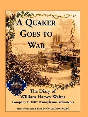 A Quaker Goes to War: The Diary of William Harvey Walter, Company F, 188th Pennsylvania Volunteers