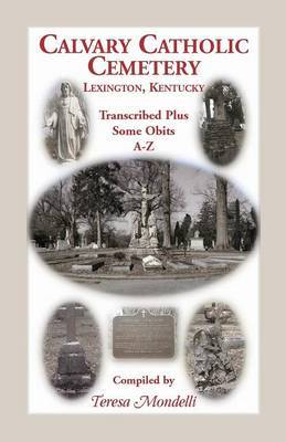 Calvary Catholic Cemetery Lexington, Kentucky: Transcribed Plus Some Obits, A-Z