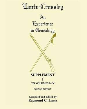 Lantz-Crossley an Experience in Genealogy: Supplement I to Volumes I-IV Second Edition