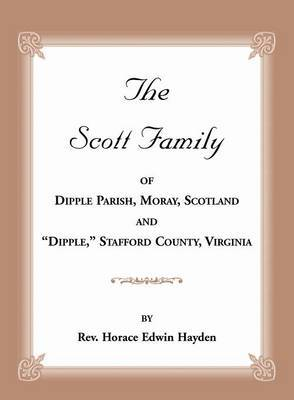 The Scott Family of Dipple Parish, Moray, Scotland and Dipple, Stafford County, Virginia: Taken from a Genealogy of the Glassell Family of Scotland and Virginia, Also of the Families of Ball, Brown, Bryan, Conway, Daniel, Ewell, Holladay, Lewis, Littlepag