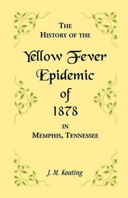 A History of the Yellow Fever: The Yellow Fever Epidemic of 1878, in Memphis, Tennessee. Embracing a Complete List of the Dead, the Names of the Doctors and Nurses Employed, Names of All Who Contributed Money or Means, and the Name and History of the Howa