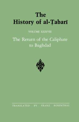 The History of al-Tabari: The Return of the Caliphate to Baghdad: the Caliphates of al-Mu'tadid, al-Muktafi and al-Muqtadir A.D. 892-915/A.H. 279-302: v.38