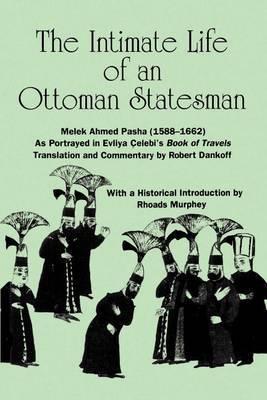 Intimate Life of an Ottoman Statesman, Melek Ahmed Pasha (1588-1662): As Portrayed in Evliya Celebi's Book of Travels  Seyahatname