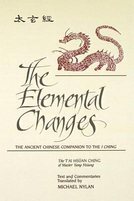The Elemental Changes: The Ancient Chinese Companion to the I Ching. the T'ai Hsuan Ching of Master Yang Hsiung Text and Commentaries Translated by Michael Nylan