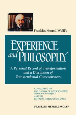 Franklin Merrell-Wolff's Experience and Philosophy: A Personal Record of Transformation and a Discussion of Transcendental Consciousness - Containing His Philosophy of Consciousness without an Object and His Pathways Through to Space