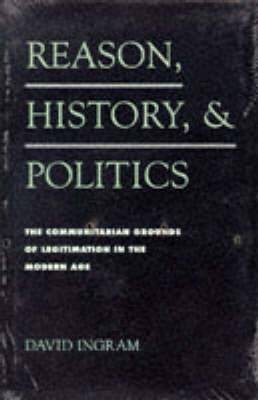 Reason, History, and Politics: The Communitarian Grounds of Legitimation in the Modern Age
