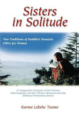 Sisters in Solitude: Two Traditions of Buddhist Monastic Ethics for Women. A Comparative Analysis of the Chinese Dharmagupta and the Tibetan Mulasarvastivada Bhiksuni Pratimoksa Sutras