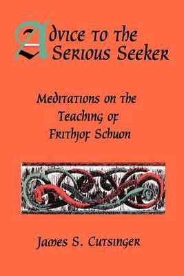 Advice to the Serious Seeker: Meditations on the Teaching of Frithjof Schuon
