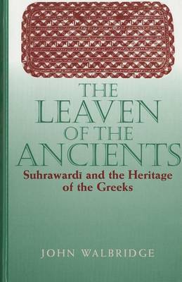 The Leaven of the Ancient: Suhrawardi and the Heritage of the Greeks
