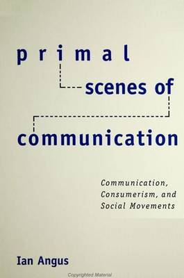 Primal Scenes of Communication: Communication,Consumerism, and Social Movements