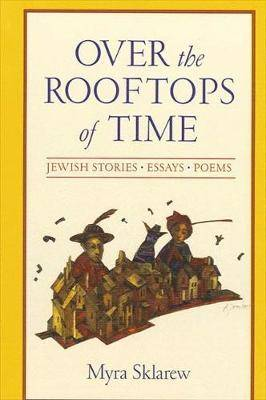 Over the Rooftops of Time: Jewish Stories, Essays, Poems