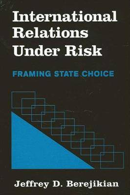 International Relations Under Risk: Framing State Choice