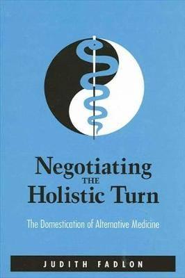 Negotiating the Holistic Turn: The Domestication of Alternative Medicine