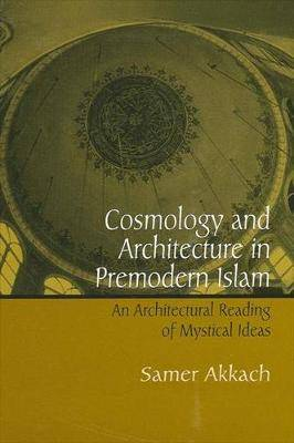Cosmology and Architecture in Premodern Islam: An Architectural Reading of Mystical Ideas