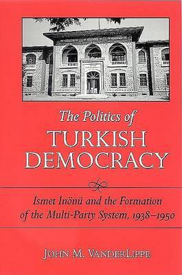 The Politics of Turkish Democracy: Ismet Inonu and the Formation of the Multi-party System,1938-1950