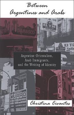 Between Argentines and Arabs: Argentine Orientalism, Arab Immigrants, and the Writing of Identity