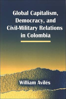 Global Capitalism, Democracy, and Civil-military Relations in Colombia