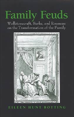 Family Feuds: Wollstonecraft, Burke, and Rousseau on the Transformation of the Family