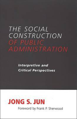 The Social Construction of Public Administration: Interpretive and Critical Perspectives