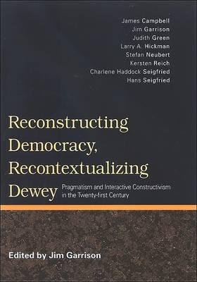 Reconstructing Democracy, Recontextualizing Dewey: Pragmatism and Interactive Constructivism in the Twenty-First Century