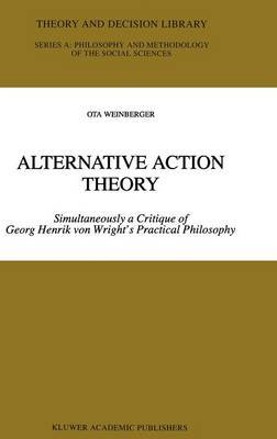 Alternative Action Theory: Simultaneously a Critique of Georg Henrik Von Wright's Practical Philosophy