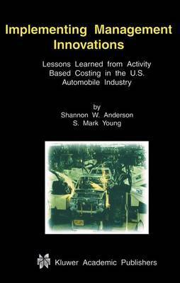 Implementing Management Innovations: Lessons Learned from Activity Based Costing in the U.S. Automobile Industry