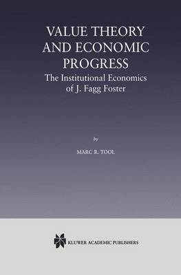 Value Theory and Economic Progress: The Institutional Economics of J. Fagg Foster: The Institutional Economics of J.Fagg Foster