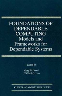 Foundations of Dependable Computing: Models and Frameworks for Dependable Systems: Models and Frameworks for Dependable Systems