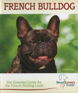 French Bulldog (Breed Lover's Guide): The Essential Guide for the French Bulldog Lover