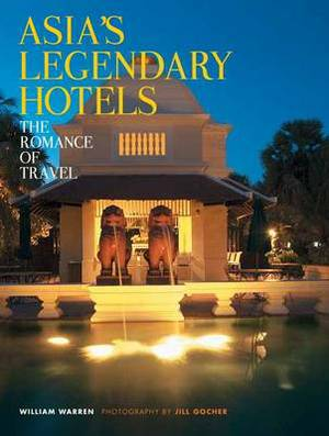 Asia's Legendary Hotels: The Romance of Travel