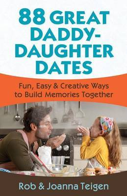 88 Great Daddy-Daughter Dates: Fun, Easy & Creative Ways to Build Memories Together