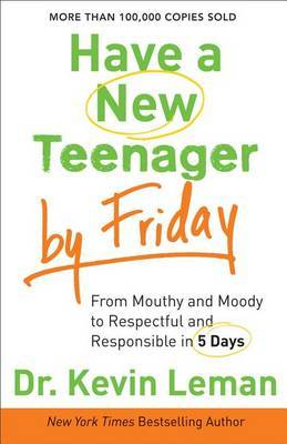 Have a New Teenager by Friday: From Mouthy and Moody to Respectful and Responsible in 5 Days