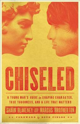 Chiseled: A Young Man's Guide to Shaping Character, True Toughness, and a Life That Matters