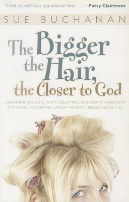 The Bigger the Hair, the Closer to God: Unleashing the Cute, Witty, Delightful, Intelligent, Passionate, Authentic, Interesting, Life-Of-The-Party Person Inside You!