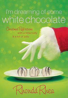 I'm Dreaming of Some White Chocolate: Christmas Reflections with a Little Holly and a Lot of Jolly