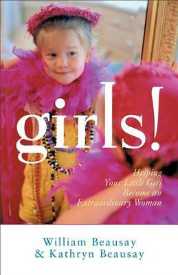 Girls!: Helping Your Little Girl Become an Extraordinary Woman